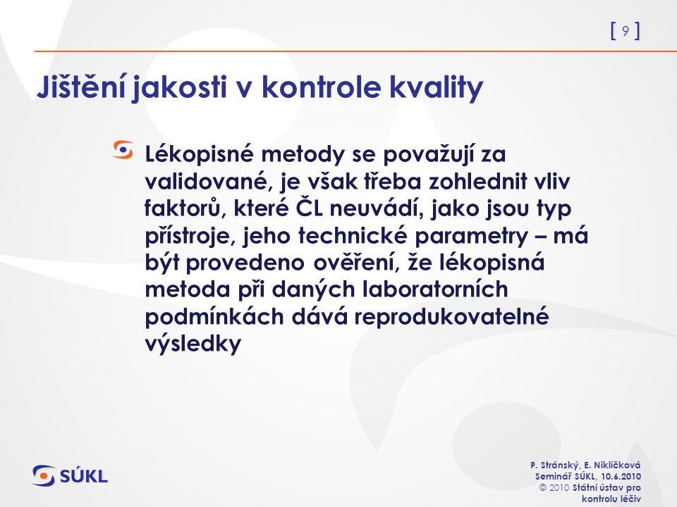 [ 9 ] P. Stránský, E. Niklíčková Seminář SÚKL, 10.6.2010 © 2010 Státní ústav pro kontrolu léčiv Jištění jakosti v kontrole kvality Lékopisné metody se