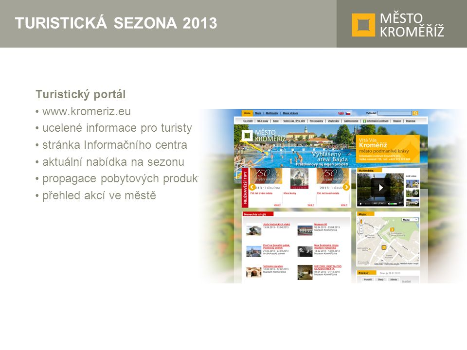 TURISTICKÁ SEZONA 2013 Turistický portál www.kromeriz.eu ucelené informace pro turisty stránka Informačního centra aktuální nabídka na sezonu propagace pobytových produktů přehled akcí ve městě