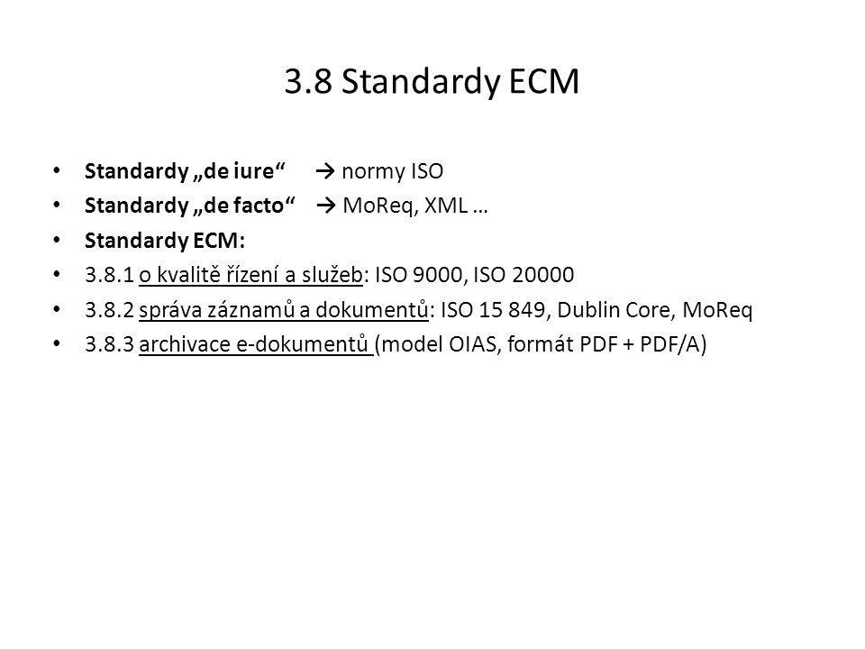 """3.8 Standardy ECM Standardy """"de iure → normy ISO Standardy """"de facto → MoReq, XML … Standardy ECM: 3.8.1 o kvalitě řízení a služeb: ISO 9000, ISO 20000 3.8.2 správa záznamů a dokumentů: ISO 15 849, Dublin Core, MoReq 3.8.3 archivace e-dokumentů (model OIAS, formát PDF + PDF/A)"""