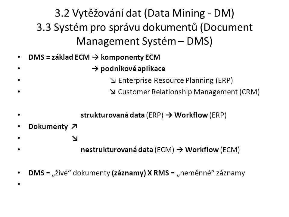 """3.2 Vytěžování dat (Data Mining - DM) 3.3 Systém pro správu dokumentů (Document Management Systém – DMS) DMS = základ ECM → komponenty ECM → podnikové aplikace ↘ Enterprise Resource Planning (ERP) ↘ Customer Relationship Management (CRM) strukturovaná data (ERP) → Workflow (ERP) Dokumenty ↗ ↘ nestrukturovaná data (ECM) → Workflow (ECM) DMS = """"živé dokumenty (záznamy) X RMS = """"neměnné záznamy"""