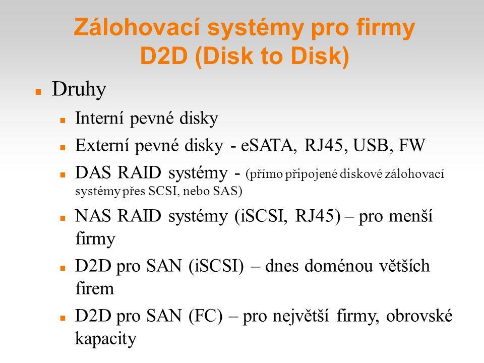 Zálohovací systémy pro firmy D2D (Disk to Disk) Druhy Interní pevné disky Externí pevné disky - eSATA, RJ45, USB, FW DAS RAID systémy - (přímo připoj