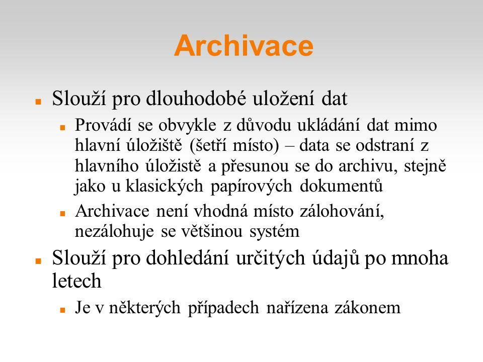 Archivace Slouží pro dlouhodobé uložení dat Provádí se obvykle z důvodu ukládání dat mimo hlavní úložiště (šetří místo) – data se odstraní z hlavního