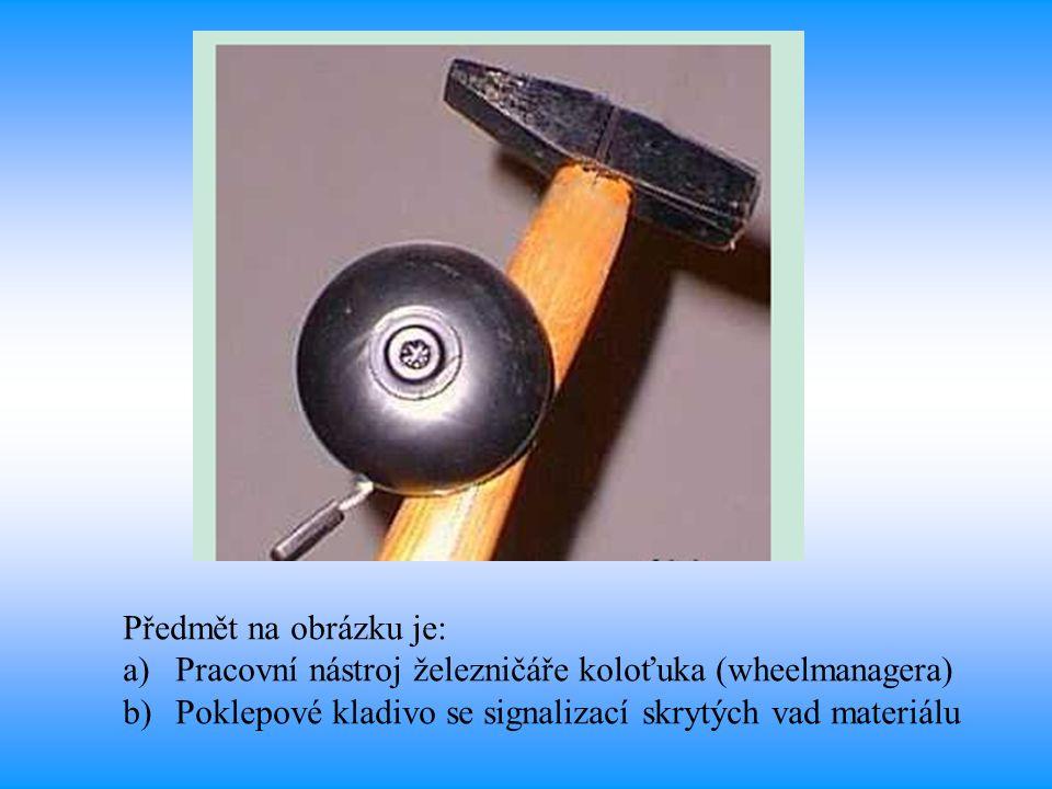 Předmět na obrázku je: a)Pracovní nástroj železničáře koloťuka (wheelmanagera) b)Poklepové kladivo se signalizací skrytých vad materiálu