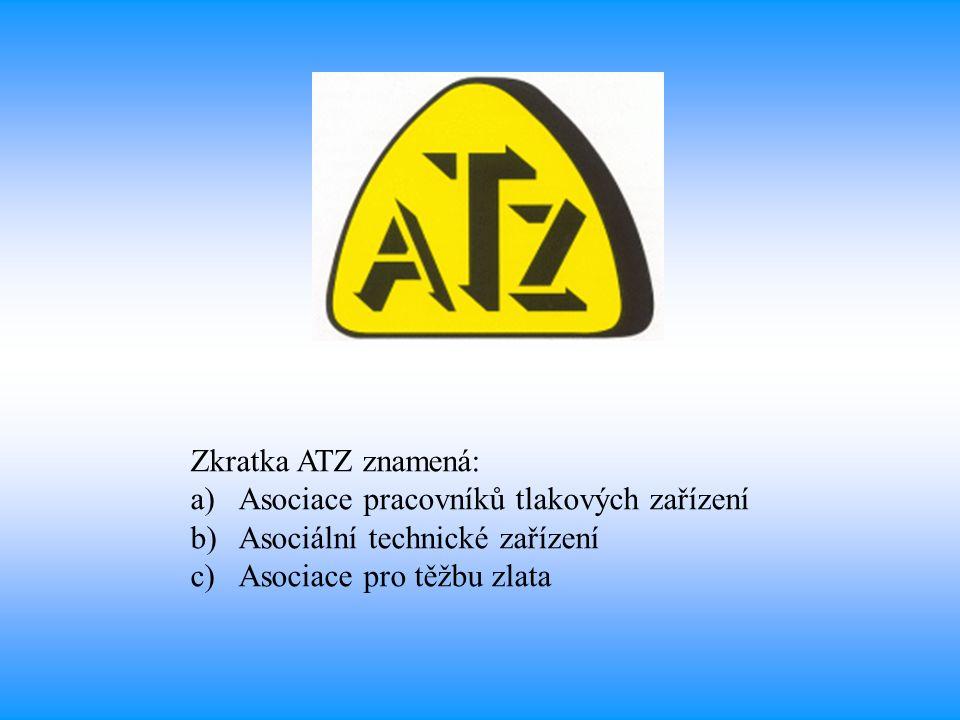 Zkratka ATZ znamená: a)Asociace pracovníků tlakových zařízení b)Asociální technické zařízení c)Asociace pro těžbu zlata