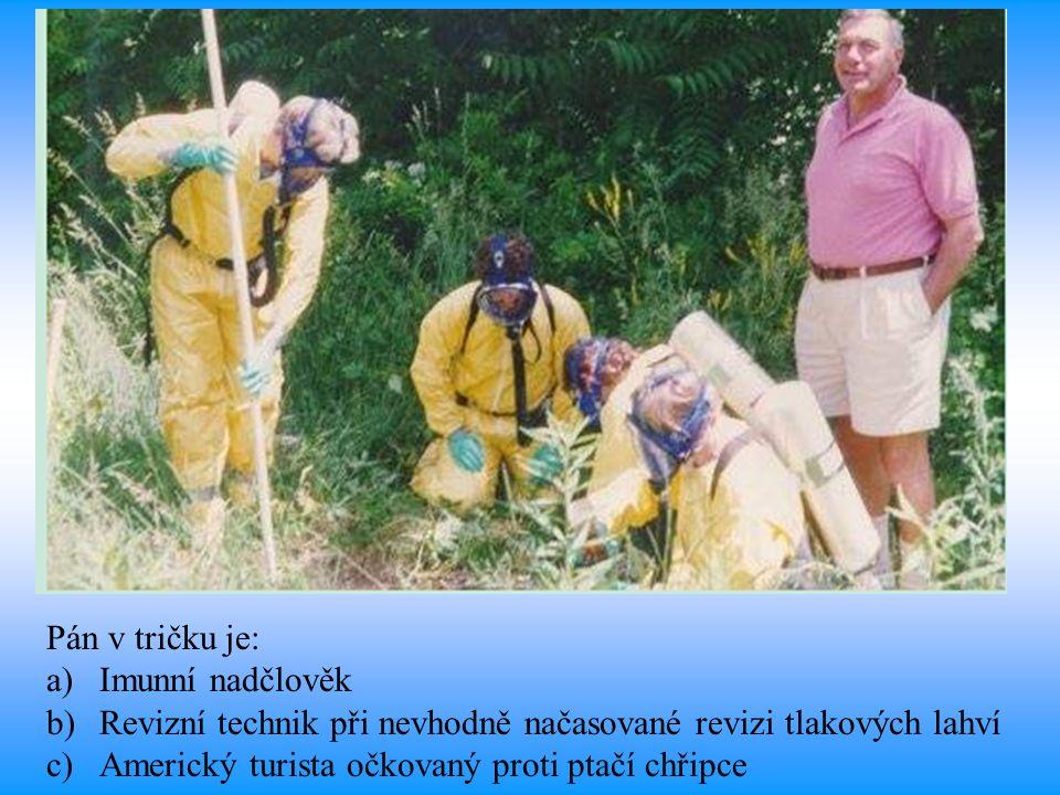 Pán v tričku je: a)Imunní nadčlověk b)Revizní technik při nevhodně načasované revizi tlakových lahví c)Americký turista očkovaný proti ptačí chřipce