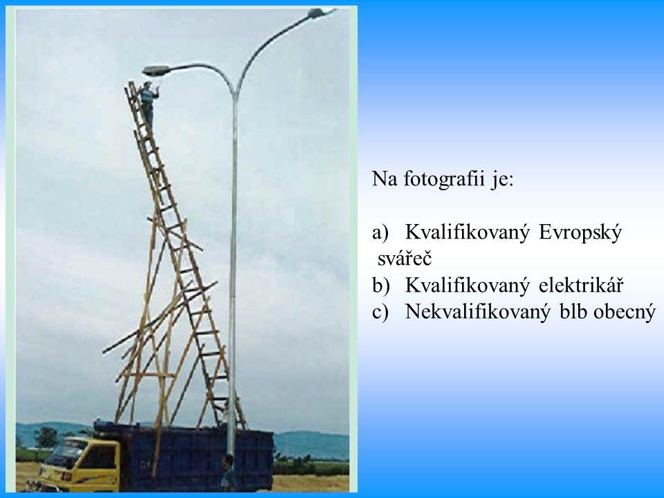 Na fotografii je: a)Kvalifikovaný Evropský svářeč b)Kvalifikovaný elektrikář c)Nekvalifikovaný blb obecný