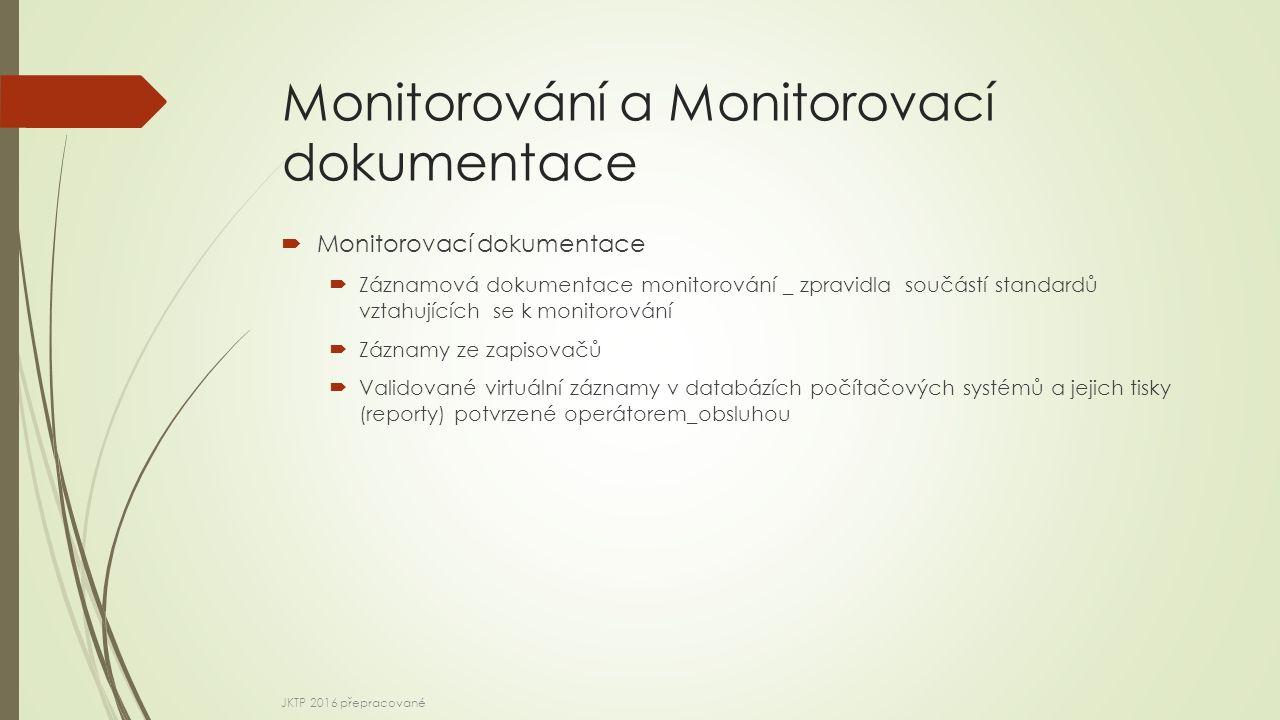 Monitorování a Monitorovací dokumentace  Monitorovací dokumentace  Záznamová dokumentace monitorování _ zpravidla součástí standardů vztahujících se k monitorování  Záznamy ze zapisovačů  Validované virtuální záznamy v databázích počítačových systémů a jejich tisky (reporty) potvrzené operátorem_obsluhou JKTP 2016 přepracované