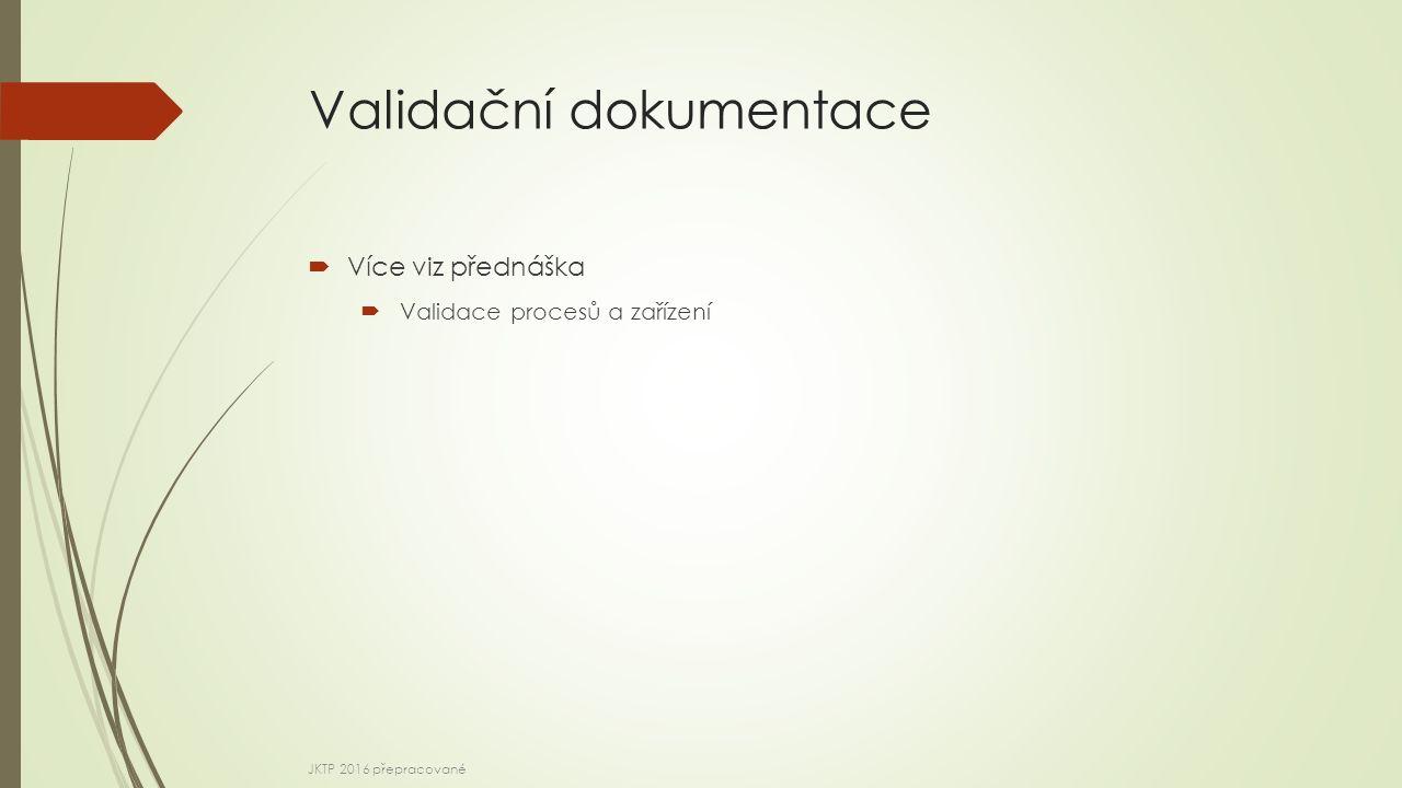 Validační dokumentace  Více viz přednáška  Validace procesů a zařízení JKTP 2016 přepracované