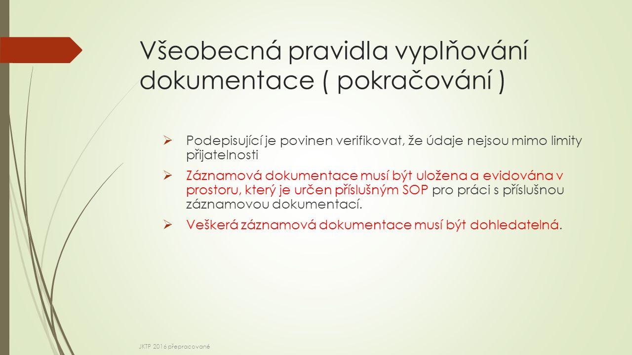 Všeobecná pravidla vyplňování dokumentace ( pokračování )  Podepisující je povinen verifikovat, že údaje nejsou mimo limity přijatelnosti  Záznamová dokumentace musí být uložena a evidována v prostoru, který je určen příslušným SOP pro práci s příslušnou záznamovou dokumentací.