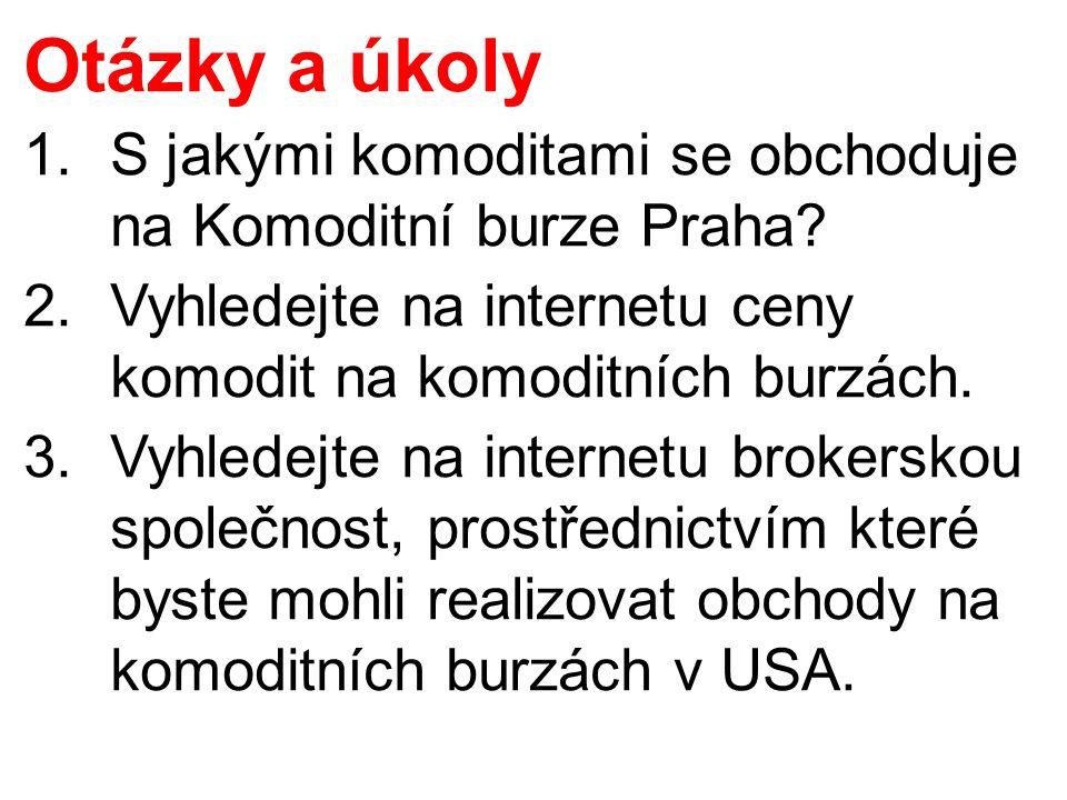 Otázky a úkoly 1.S jakými komoditami se obchoduje na Komoditní burze Praha? 2.Vyhledejte na internetu ceny komodit na komoditních burzách. 3.Vyhledejt
