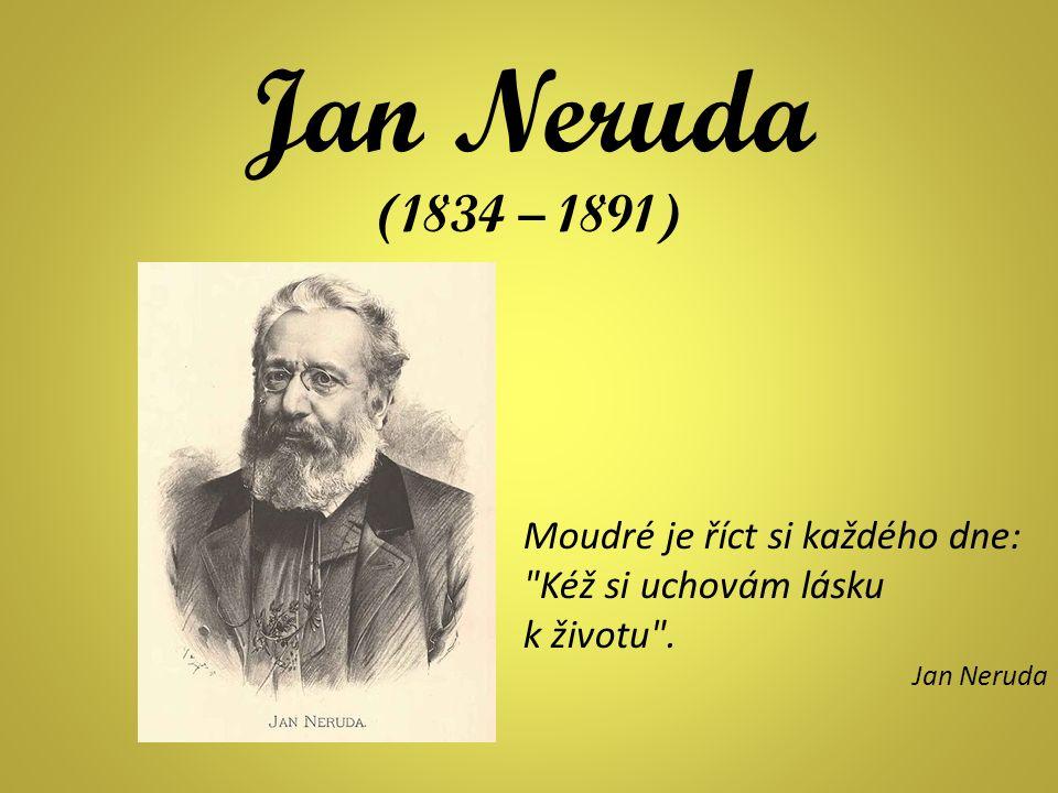 Jan Neruda (1834 – 1891) Moudré je říct si každého dne: Kéž si uchovám lásku k životu . Jan Neruda