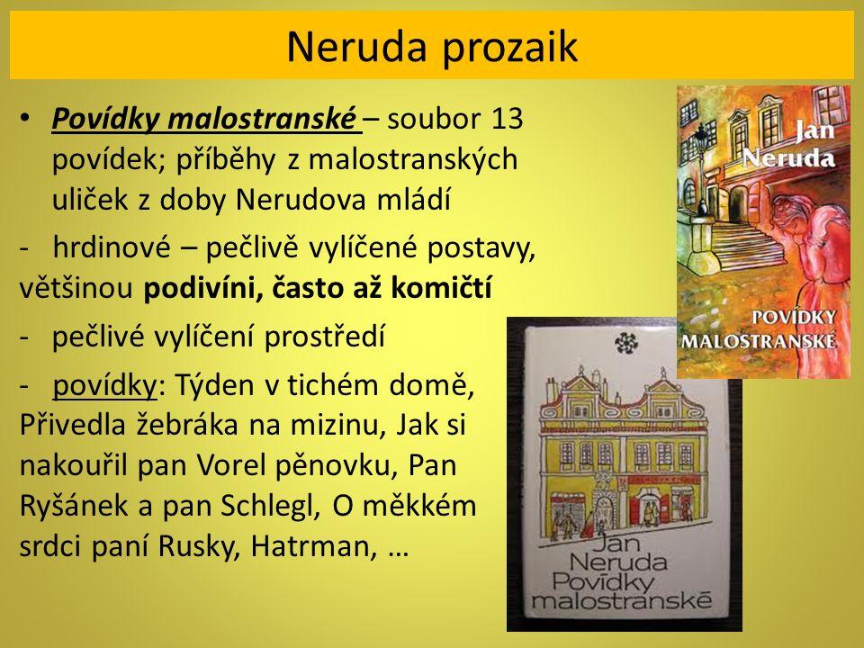 Neruda prozaik Povídky malostranské – soubor 13 povídek; příběhy z malostranských uliček z doby Nerudova mládí - hrdinové – pečlivě vylíčené postavy, většinou podivíni, často až komičtí -pečlivé vylíčení prostředí - povídky: Týden v tichém domě, Přivedla žebráka na mizinu, Jak si nakouřil pan Vorel pěnovku, Pan Ryšánek a pan Schlegl, O měkkém srdci paní Rusky, Hatrman, …