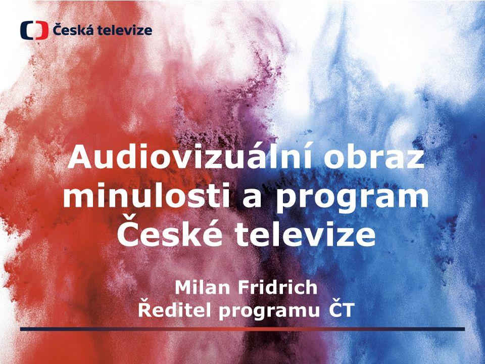 Audiovizuální obraz minulosti a program České televize Milan Fridrich Ředitel programu ČT