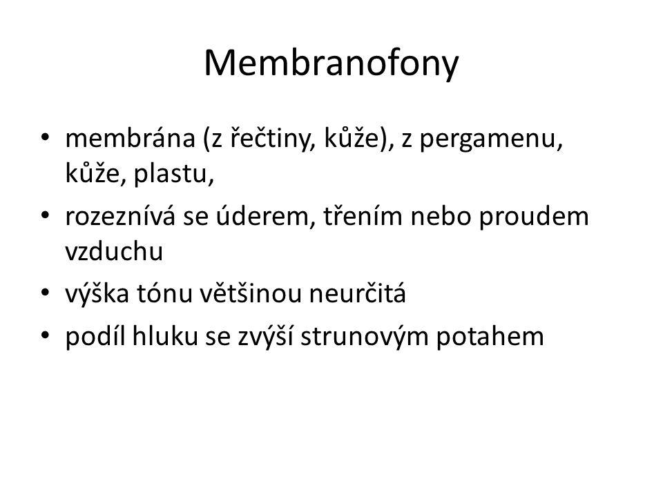 Membranofony membrána (z řečtiny, kůže), z pergamenu, kůže, plastu, rozeznívá se úderem, třením nebo proudem vzduchu výška tónu většinou neurčitá podí