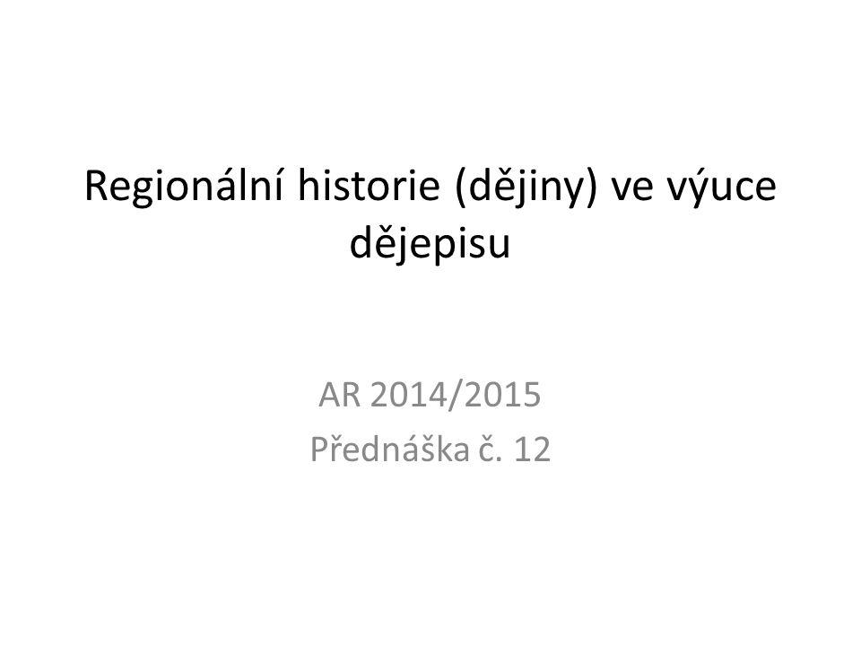 Regionální historie (dějiny) ve výuce dějepisu AR 2014/2015 Přednáška č. 12