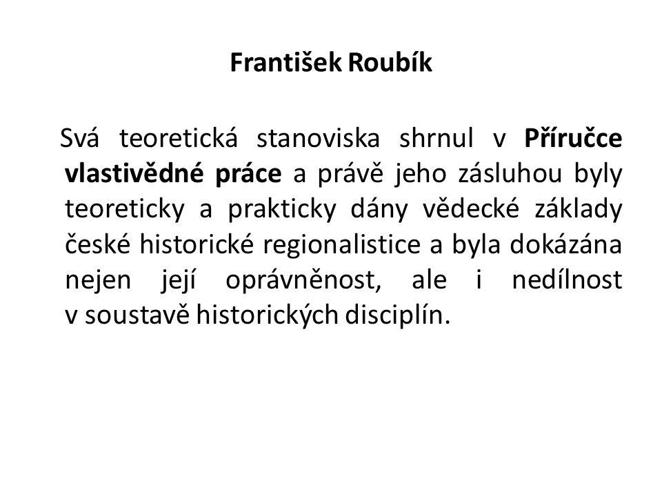 František Roubík Svá teoretická stanoviska shrnul v Příručce vlastivědné práce a právě jeho zásluhou byly teoreticky a prakticky dány vědecké základy české historické regionalistice a byla dokázána nejen její oprávněnost, ale i nedílnost v soustavě historických disciplín.