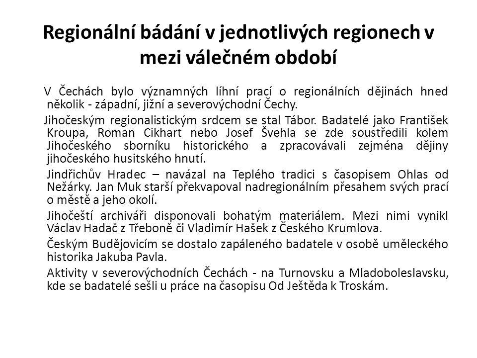 Regionální bádání v jednotlivých regionech v mezi válečném období V Čechách bylo významných líhní prací o regionálních dějinách hned několik - západní, jižní a severovýchodní Čechy.
