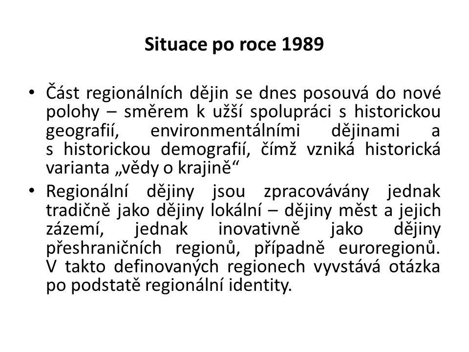 """Situace po roce 1989 Část regionálních dějin se dnes posouvá do nové polohy – směrem k užší spolupráci s historickou geografií, environmentálními dějinami a s historickou demografií, čímž vzniká historická varianta """"vědy o krajině Regionální dějiny jsou zpracovávány jednak tradičně jako dějiny lokální – dějiny měst a jejich zázemí, jednak inovativně jako dějiny přeshraničních regionů, případně euroregionů."""
