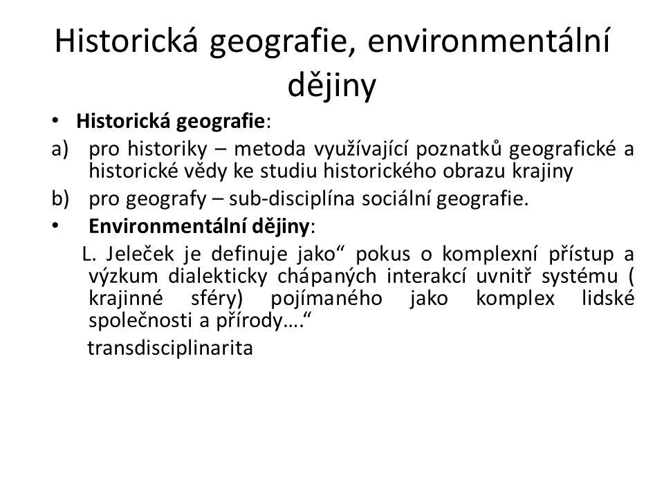 Historická geografie, environmentální dějiny Historická geografie: a)pro historiky – metoda využívající poznatků geografické a historické vědy ke studiu historického obrazu krajiny b)pro geografy – sub-disciplína sociální geografie.