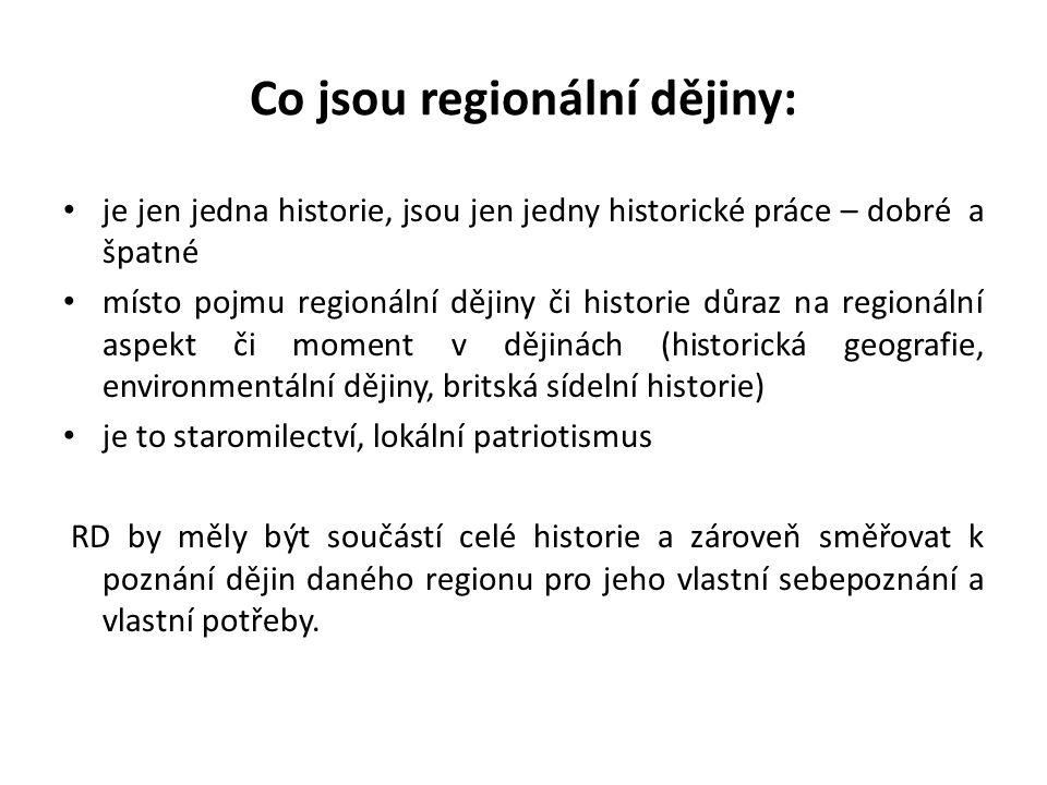 Co jsou regionální dějiny: je jen jedna historie, jsou jen jedny historické práce – dobré a špatné místo pojmu regionální dějiny či historie důraz na regionální aspekt či moment v dějinách (historická geografie, environmentální dějiny, britská sídelní historie) je to staromilectví, lokální patriotismus RD by měly být součástí celé historie a zároveň směřovat k poznání dějin daného regionu pro jeho vlastní sebepoznání a vlastní potřeby.