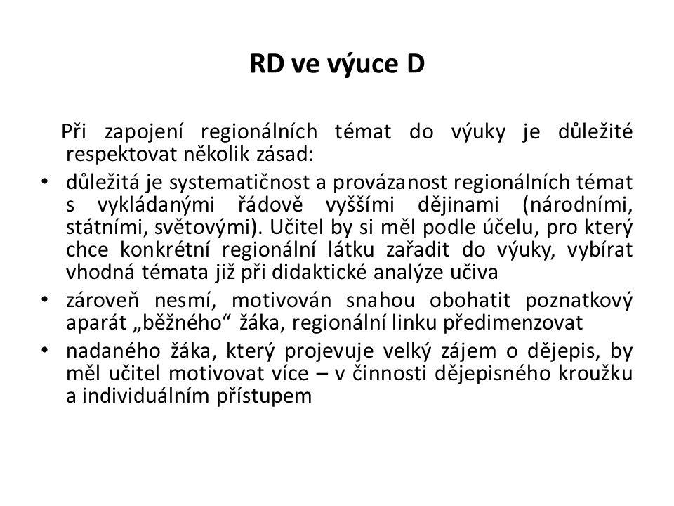 RD ve výuce D Při zapojení regionálních témat do výuky je důležité respektovat několik zásad: důležitá je systematičnost a provázanost regionálních témat s vykládanými řádově vyššími dějinami (národními, státními, světovými).