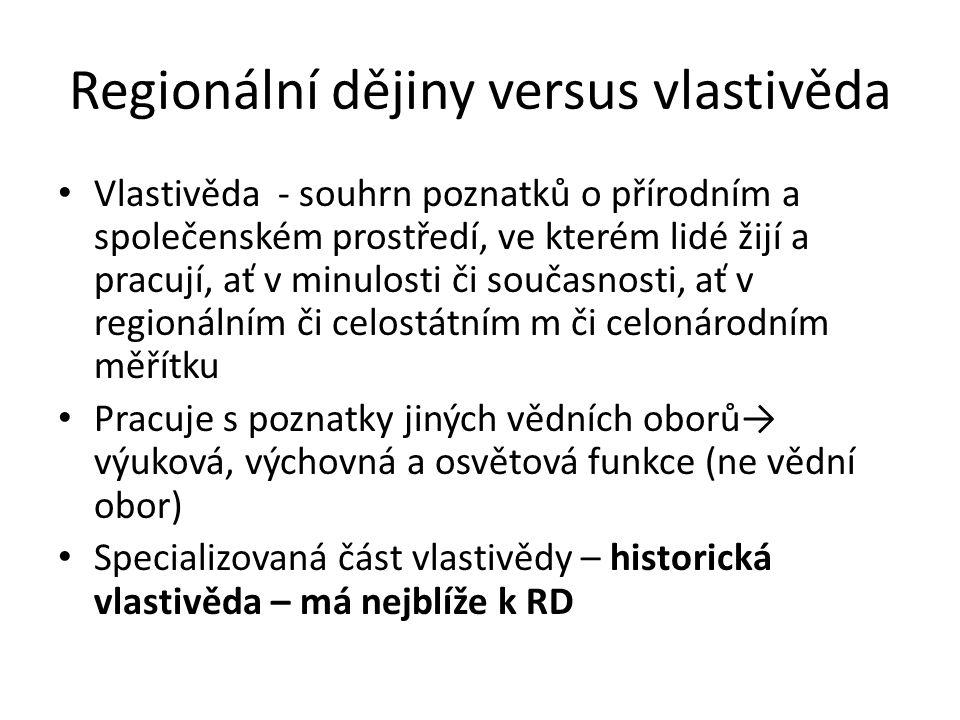 Regionální dějiny versus vlastivěda Vlastivěda - souhrn poznatků o přírodním a společenském prostředí, ve kterém lidé žijí a pracují, ať v minulosti či současnosti, ať v regionálním či celostátním m či celonárodním měřítku Pracuje s poznatky jiných vědních oborů→ výuková, výchovná a osvětová funkce (ne vědní obor) Specializovaná část vlastivědy – historická vlastivěda – má nejblíže k RD