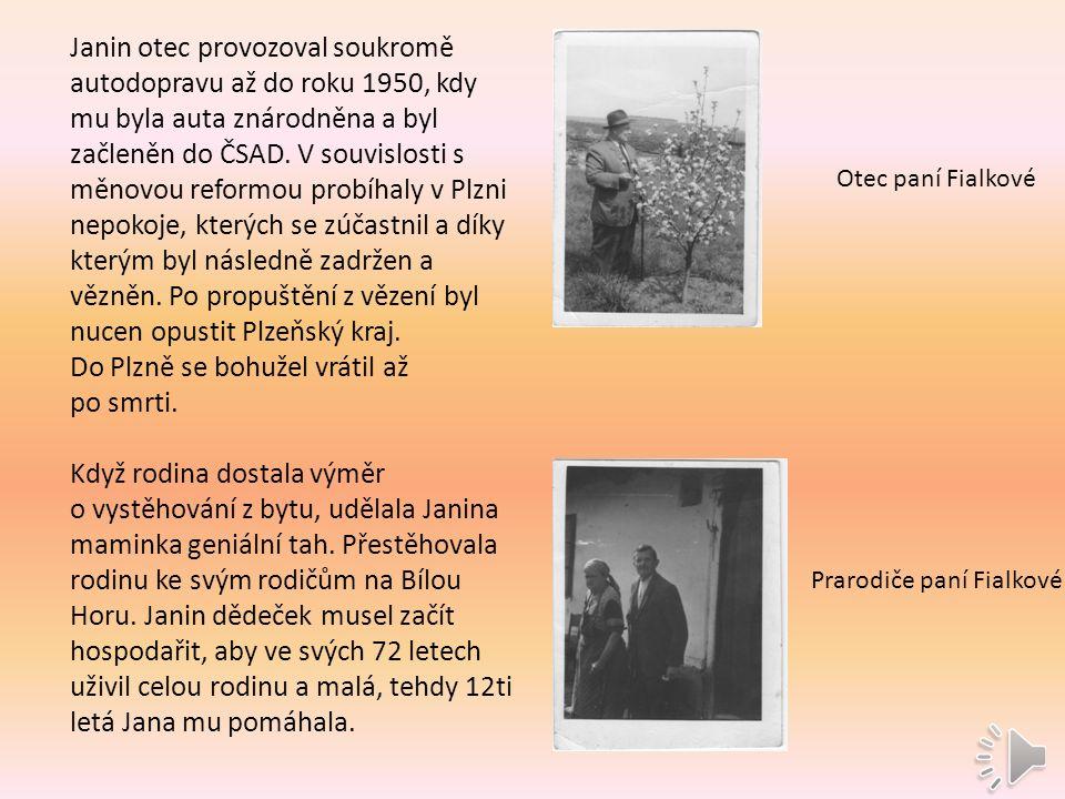 Otec paní Fialkové Prarodiče paní Fialkové Janin otec provozoval soukromě autodopravu až do roku 1950, kdy mu byla auta znárodněna a byl začleněn do ČSAD.