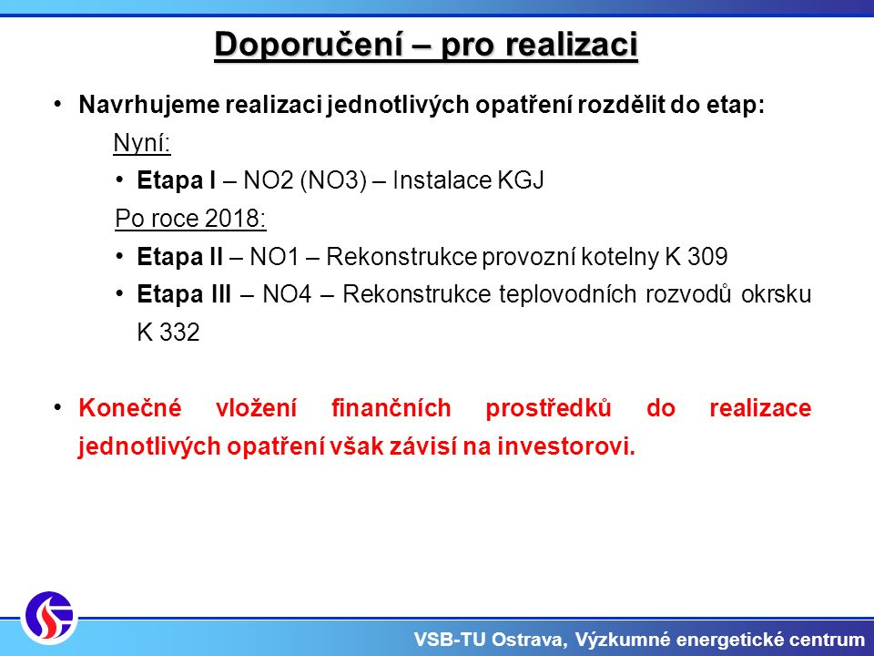 VSB-TU Ostrava, Výzkumné energetické centrum Doporučení – pro realizaci Navrhujeme realizaci jednotlivých opatření rozdělit do etap: Nyní: Etapa I – NO2 (NO3) – Instalace KGJ Po roce 2018: Etapa II – NO1 – Rekonstrukce provozní kotelny K 309 Etapa III – NO4 – Rekonstrukce teplovodních rozvodů okrsku K 332 Konečné vložení finančních prostředků do realizace jednotlivých opatření však závisí na investorovi.