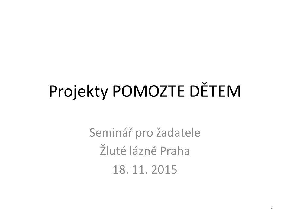 Projekty POMOZTE DĚTEM Seminář pro žadatele Žluté lázně Praha 18. 11. 2015 1