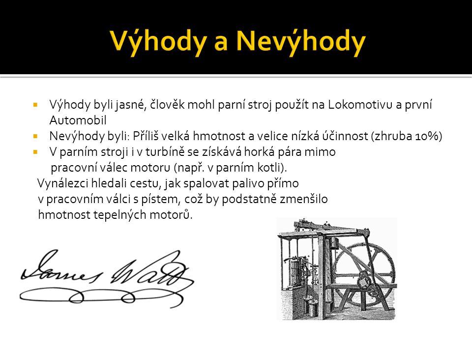  Výhody byli jasné, člověk mohl parní stroj použít na Lokomotivu a první Automobil  Nevýhody byli: Příliš velká hmotnost a velice nízká účinnost (zh