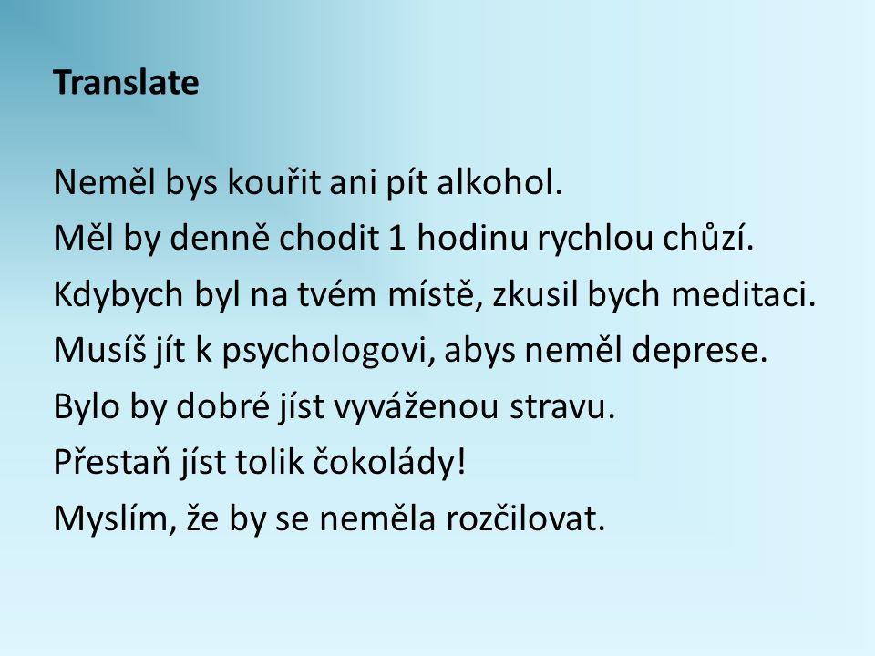 Translate Neměl bys kouřit ani pít alkohol. Měl by denně chodit 1 hodinu rychlou chůzí. Kdybych byl na tvém místě, zkusil bych meditaci. Musíš jít k p