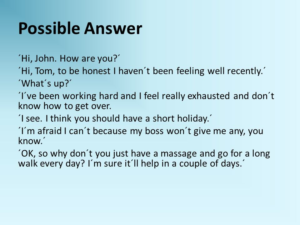 Possible Answer ´Hi, John. How are you?´ ´Hi, Tom, to be honest I haven´t been feeling well recently.´ ´What´s up?´ ´I´ve been working hard and I feel