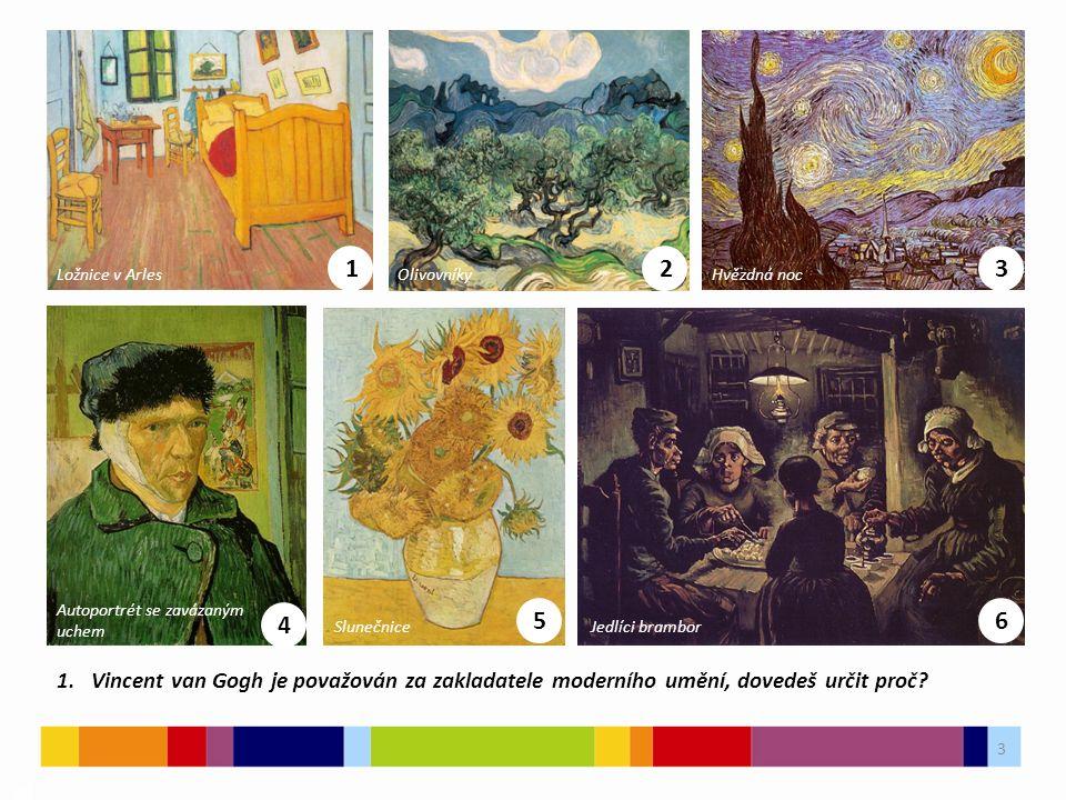 3 03 1. Vincent van Gogh je považován za zakladatele moderního umění, dovedeš určit proč? 1 Ložnice v Arles 2 Olivovníky 3 Hvězdná noc 4 Autoportrét s
