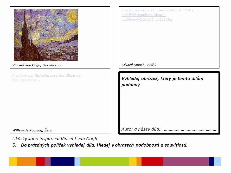 7 03 http://www.wikipaintings.org/en/willem-de- kooning/woman-i Vyhledej obrázek, který je těmto dílům podobný. Ukázky koho inspiroval Vincent van Gog