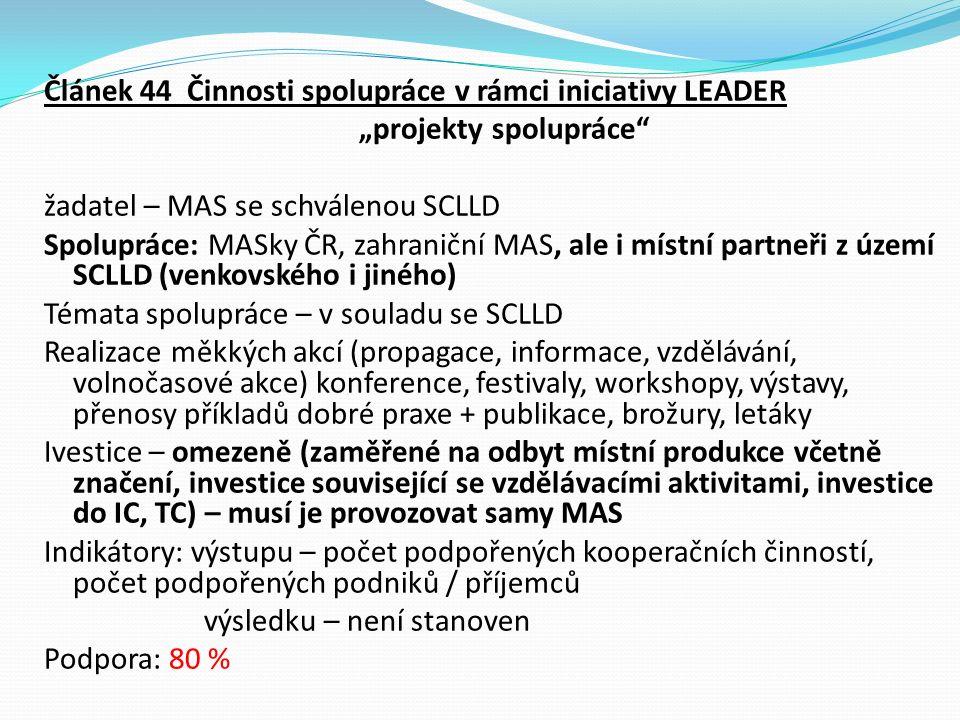 """Článek 44 Činnosti spolupráce v rámci iniciativy LEADER """"projekty spolupráce žadatel – MAS se schválenou SCLLD Spolupráce: MASky ČR, zahraniční MAS, ale i místní partneři z území SCLLD (venkovského i jiného) Témata spolupráce – v souladu se SCLLD Realizace měkkých akcí (propagace, informace, vzdělávání, volnočasové akce) konference, festivaly, workshopy, výstavy, přenosy příkladů dobré praxe + publikace, brožury, letáky Ivestice – omezeně (zaměřené na odbyt místní produkce včetně značení, investice související se vzdělávacími aktivitami, investice do IC, TC) – musí je provozovat samy MAS Indikátory: výstupu – počet podpořených kooperačních činností, počet podpořených podniků / příjemců výsledku – není stanoven Podpora: 80 %"""