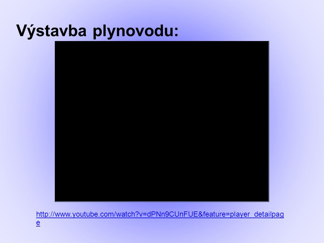 Výstavba plynovodu: http://www.youtube.com/watch v=dPNn9CUnFUE&feature=player_detailpag e