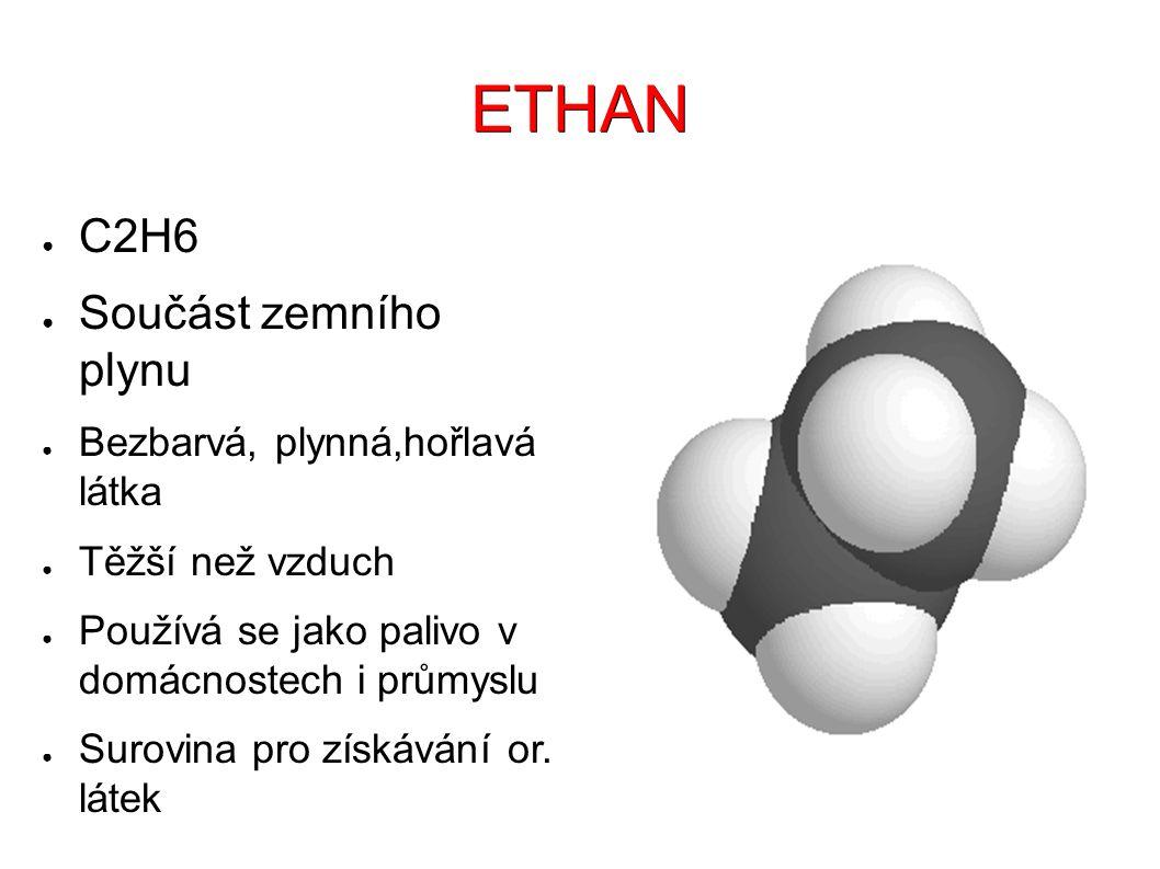 ETHAN ● C2H6 ● Součást zemního plynu ● Bezbarvá, plynná,hořlavá látka ● Těžší než vzduch ● Používá se jako palivo v domácnostech i průmyslu ● Surovina pro získávání or.