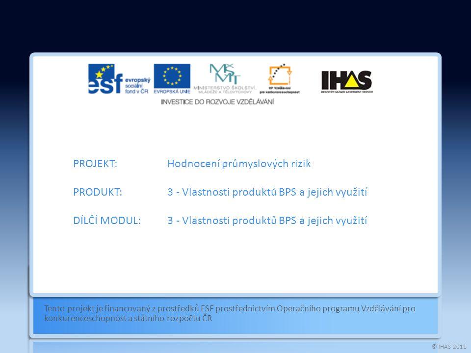 © IHAS 2011 Tento projekt je financovaný z prostředků ESF prostřednictvím Operačního programu Vzdělávání pro konkurenceschopnost a státního rozpočtu ČR PROJEKT:Hodnocení průmyslových rizik PRODUKT:3 - Vlastnosti produktů BPS a jejich využití DÍLČÍ MODUL:3 - Vlastnosti produktů BPS a jejich využití
