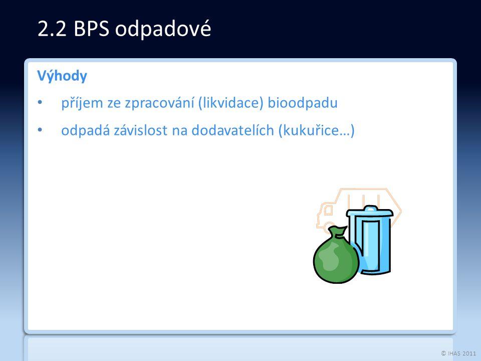 © IHAS 2011 Výhody příjem ze zpracování (likvidace) bioodpadu odpadá závislost na dodavatelích (kukuřice…) 2.2 BPS odpadové