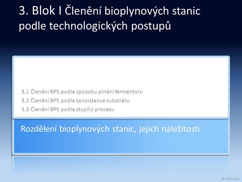 © IHAS 2011 3.1 Členění BPS podle způsobu plnění fermentoru 3.2 Členění BPS podle konzistence substrátu 3.3 Členění BPS podle stupňů procesu Rozdělení bioplynových stanic, jejich náležitosti 3.