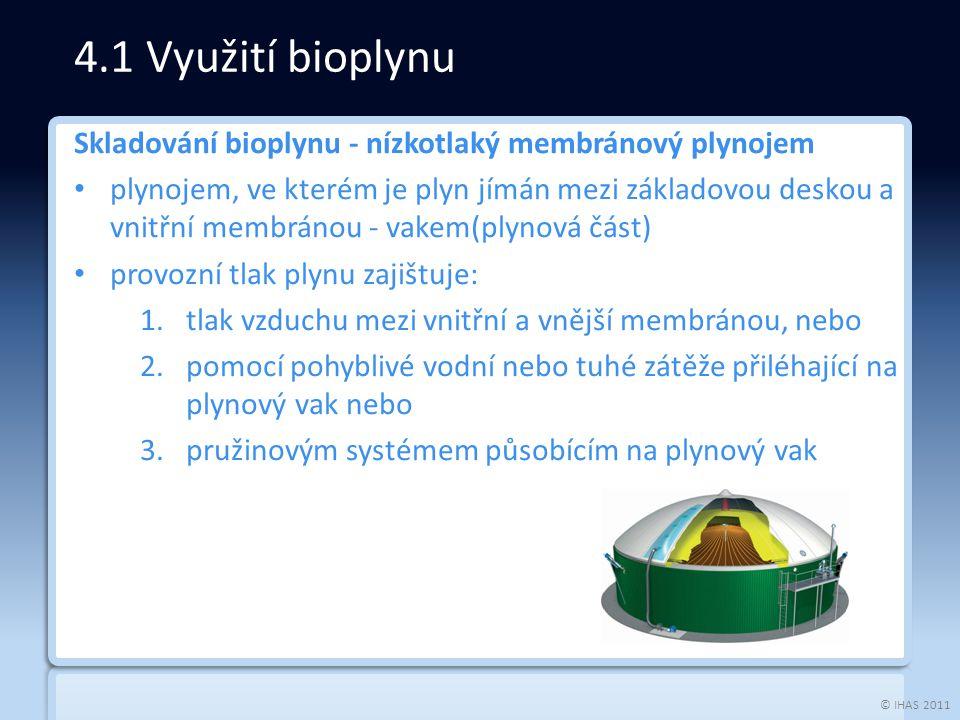 © IHAS 2011 Skladování bioplynu - nízkotlaký membránový plynojem plynojem, ve kterém je plyn jímán mezi základovou deskou a vnitřní membránou - vakem(plynová část) provozní tlak plynu zajištuje: 1.tlak vzduchu mezi vnitřní a vnější membránou, nebo 2.pomocí pohyblivé vodní nebo tuhé zátěže přiléhající na plynový vak nebo 3.pružinovým systémem působícím na plynový vak 4.1 Využití bioplynu