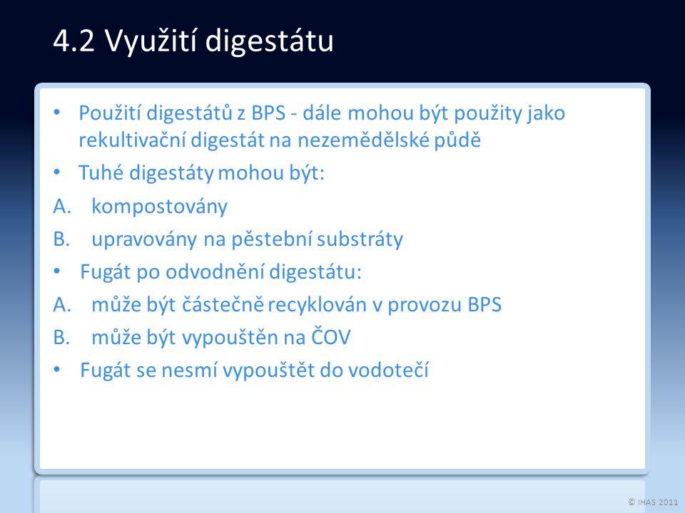 © IHAS 2011 Použití digestátů z BPS - dále mohou být použity jako rekultivační digestát na nezemědělské půdě Tuhé digestáty mohou být: A.kompostovány B.upravovány na pěstební substráty Fugát po odvodnění digestátu: A.může být částečně recyklován v provozu BPS B.může být vypouštěn na ČOV Fugát se nesmí vypouštět do vodotečí 4.2 Využití digestátu