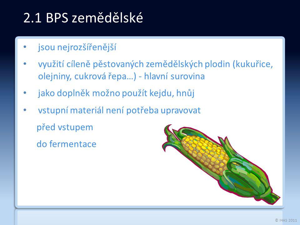 © IHAS 2011 jsou nejrozšířenější využití cíleně pěstovaných zemědělských plodin (kukuřice, olejniny, cukrová řepa…) - hlavní surovina jako doplněk možno použít kejdu, hnůj vstupní materiál není potřeba upravovat před vstupem do fermentace 2.1 BPS zemědělské