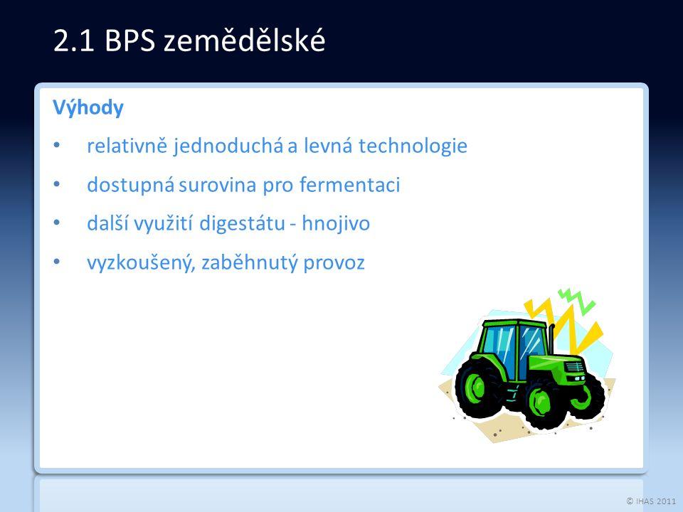 © IHAS 2011 Výhody relativně jednoduchá a levná technologie dostupná surovina pro fermentaci další využití digestátu - hnojivo vyzkoušený, zaběhnutý provoz 2.1 BPS zemědělské