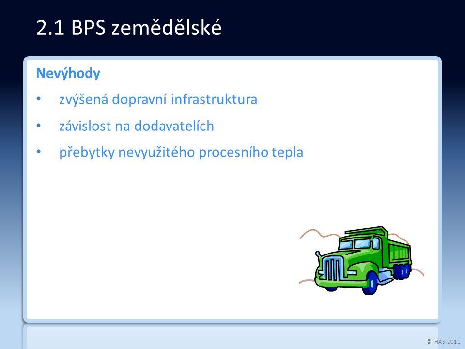 © IHAS 2011 Určené ke zpracování biologicky rozložitelných odpadů: komunální odpad maloobchod, potravinářský průmysl - prošlé potraviny, kaly, zemědělský odpad odpad z lesní výroby (kůra, větve, zbytky dřeva…) 2.2 BPS odpadové