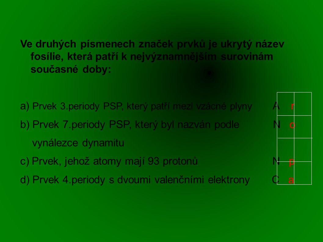 Ve druhých písmenech značek prvků je ukrytý název fosílie, která patří k nejvýznamnějším surovinám současné doby: a) Prvek 3.periody PSP, který patří mezi vzácné plyny A r b) Prvek 7.periody PSP, který byl nazván podle N o vynálezce dynamitu c) Prvek, jehož atomy mají 93 protonů N p d) Prvek 4.periody s dvoumi valenčními elektrony C a