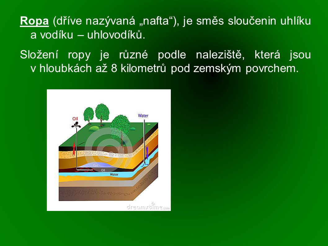 """Ropa (dříve nazývaná """"nafta""""), je směs sloučenin uhlíku a vodíku – uhlovodíků. Složení ropy je různé podle naleziště, která jsou v hloubkách až 8 kilo"""