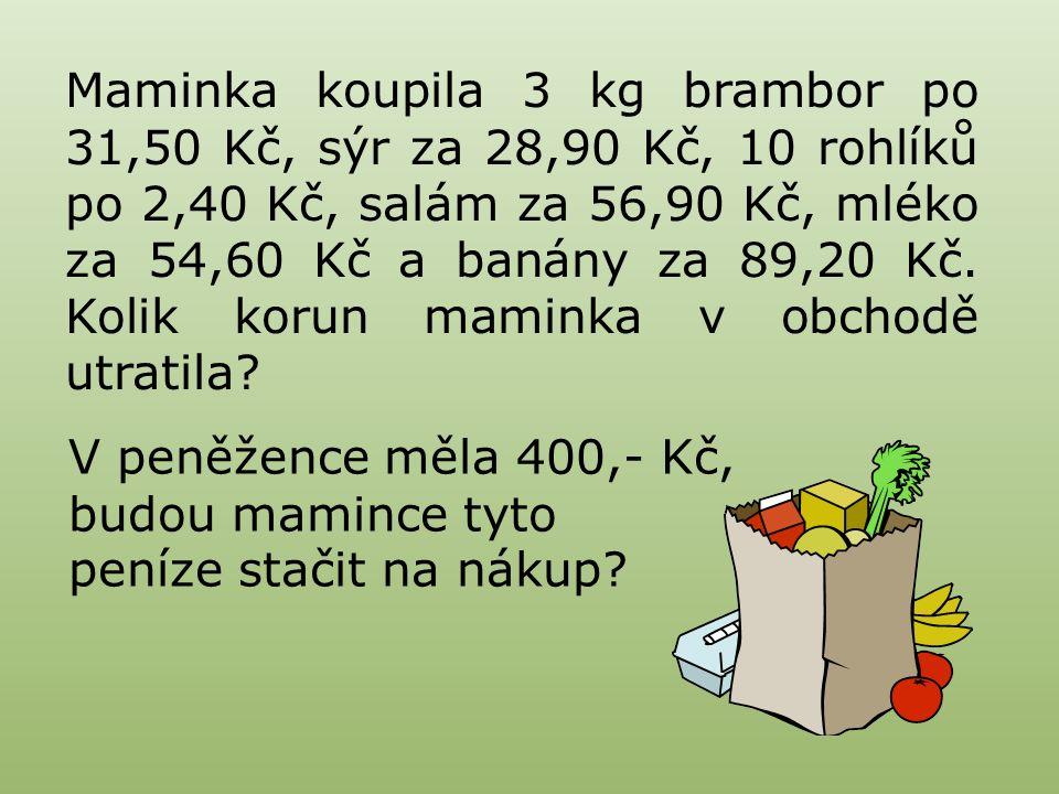 Maminka koupila 3 kg brambor po 31,50 Kč, sýr za 28,90 Kč, 10 rohlíků po 2,40 Kč, salám za 56,90 Kč, mléko za 54,60 Kč a banány za 89,20 Kč.
