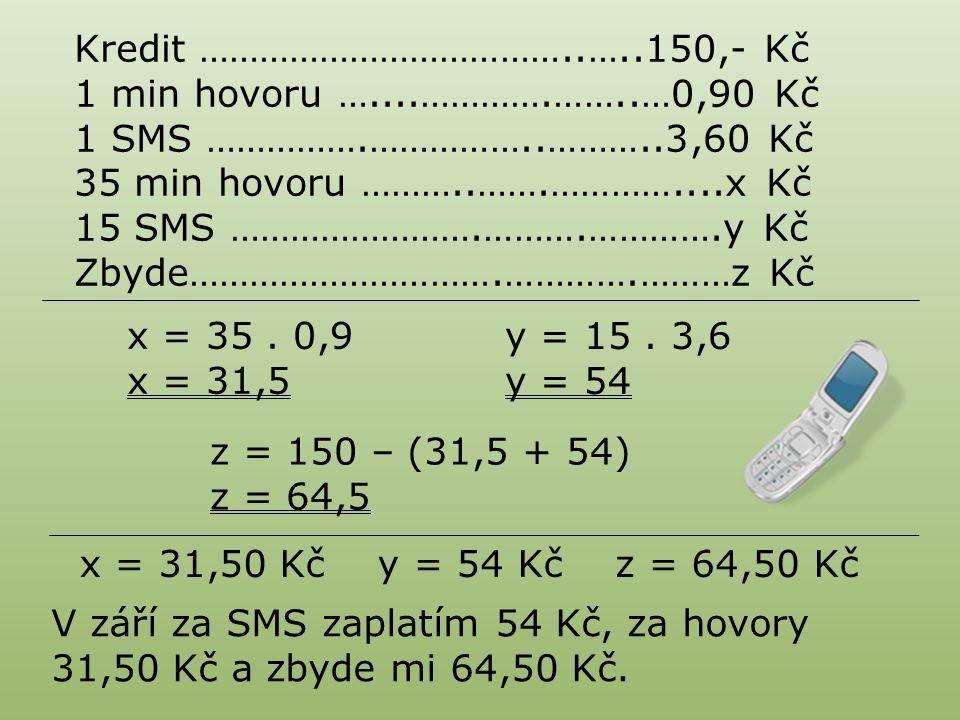 Kredit ………………………………..…..150,- Kč 1 min hovoru …....………….……..…0,90 Kč 1 SMS …………….……………..………..3,60 Kč 35 min hovoru ………..…….…………....x Kč 15 SMS …………………….……….………….y Kč Zbyde………………………….………….………z Kč x = 35.