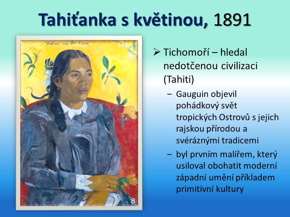Tahiťanka s květinou, 1891  Tichomoří – hledal nedotčenou civilizaci (Tahiti) ‒Gauguin objevil pohádkový svět tropických Ostrovů s jejich rajskou přírodou a svéráznými tradicemi ‒byl prvním malířem, který usiloval obohatit moderní západní umění příkladem primitivní kultury 8